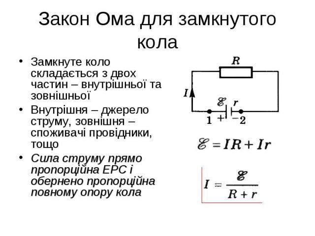 Замкнуте коло складається з двох частин – внутрішньої та зовнішньої Замкнуте коло складається з двох частин – внутрішньої та зовнішньої Внутрішня – джерело струму, зовнішня – споживачі провідники, тощо Сила струму прямо пропорційна ЕРС і обернено пр…