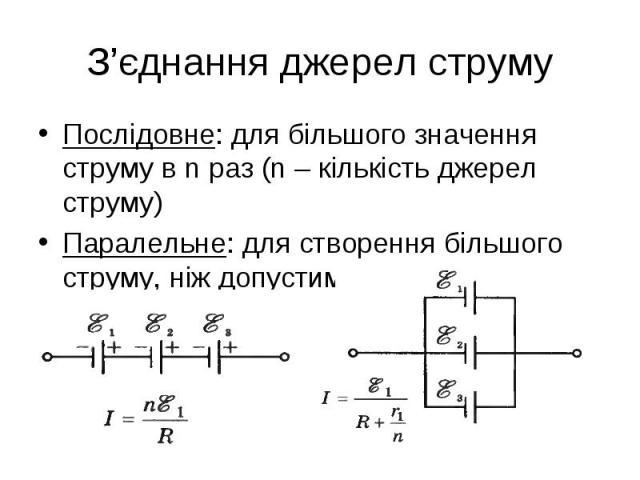 Послідовне: для більшого значення струму в n раз (n – кількість джерел струму) Послідовне: для більшого значення струму в n раз (n – кількість джерел струму) Паралельне: для створення більшого струму, ніж допустимий для 1 джерела