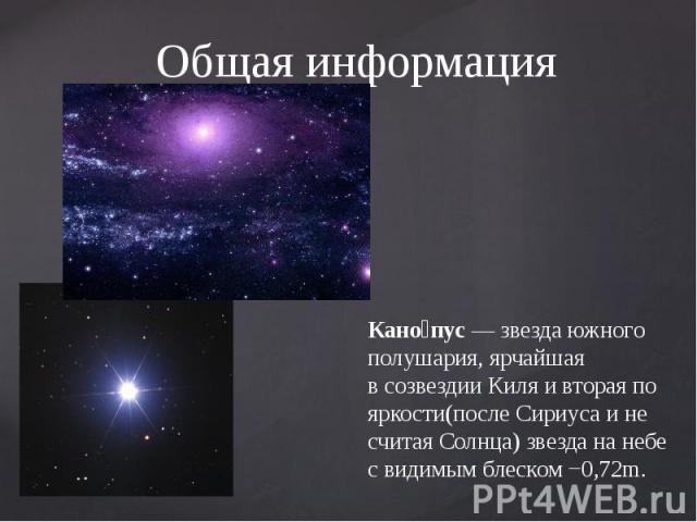 Общая информация Кано пус—звездаюжного полушария, ярчайшая всозвездии Киляивторая по яркости(послеСириусаи не считаяСолнца) звезда на небе свидимым блеском−0,72m.