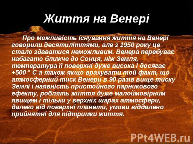 Життя на Венері Про можливість існування життя на Венері говорили десятиліттями, але з 1950 року це стало здаватися неможливим. Венера перебуває набагато ближче до Сонця, ніж Земля, температура її поверхні дуже висока і досягає +500 ° С а також якщо…