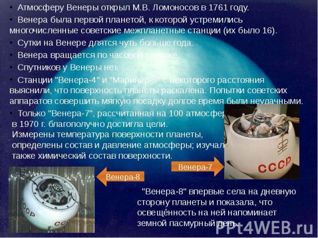 Атмосферу Венеры открыл М.В. Ломоносов в 1761 году. Венера была первой планетой, к которой устремились многочисленные советские межпланетные станции (их было 16). Сутки на Венере длятся чуть больше года. Венера вращается по часовой стрелке. Спутнико…