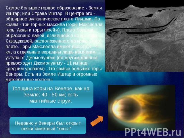 Самое большое горное образование - Земля Иштар, или Страна Иштар. В центре его - обширное вулканическое плато Лакшми. По краям - три горных массива (горы Максвелла, горы Акны и горы Фрейи). Плато Лакшми образовано лавой, излившейся из кратера Сакадж…