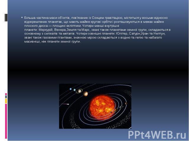 Більша частина маси об'єктів, пов'язаних із Сонцем гравітацією, міститься у восьми відносно відокремленихпланетах, що мають майже кругові орбіти і розташовуються в межах майже плоского диска— площиніекліптики. Чотири менші внутрішн…