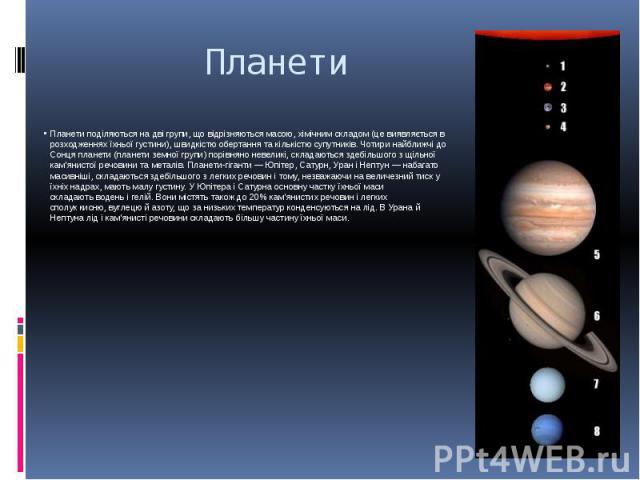 Планети Планети поділяються на дві групи, що відрізняються масою, хімічним складом (це виявляється в розходженнях їхньоїгустини), швидкістю обертання та кількістю супутників. Чотири найближчі до Сонця планети (планети земної групи) порівняно н…