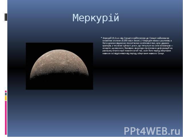 Меркурій Меркурій (0,4 а.о. від Сонця) є найближчою до Сонця і найменшою планетою системи (0,055 маси Землі). У Меркурія немає супутників, а його єдиними відомими геологічними особливостями, крім ударних кратерів, є численні зубчасті укоси, що тягну…