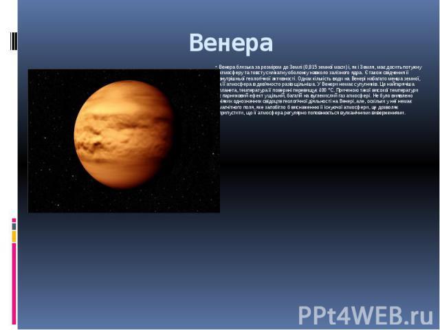 Венера Венера близька за розміром до Землі (0,815 земної маси) і, як і Земля, має досить потужну атмосферу та товсту силікатну оболонку навколо залізного ядра. Є також свідчення її внутрішньої геологічної активності. Однак кількість води на Венері н…