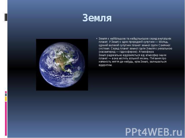 Земля Земля є найбільшою та найщільнішою серед внутрішніх планет. У Землі є один природний супутник— Місяць, єдиний великий супутник планет земної групи Сонячної системи. Серед планет земної групи Земля є унікальною (насамперед— гідросфе…
