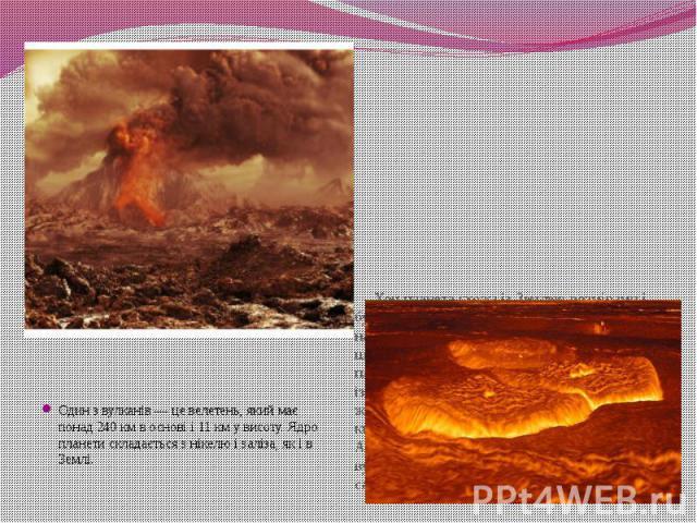 Один з вулканів — це велетень, якиймає понад 240 км в основі і 11 км у висоту. Ядро планети складається з нікелю і заліза, як і в Землі.