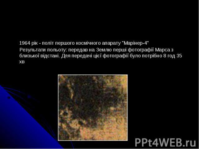 """1964 рік - політ першого космічного апарату """"Марінер-4"""" Результати польоту: передав на Землю перші фотографії Марса з близької відстані. Для передачі цієї фотографії було потрібно 8 год 35 хв"""