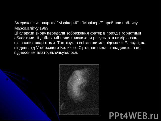 """Американські апарати """"Марінер-6"""" і """"Марінер-7"""" пройшли поблизу Марса влітку 1969 Ці апарати знову передали зображення кратерів поряд з гористими областями. Ще більший подив викликали результати вимірювань, виконаних апарата…"""