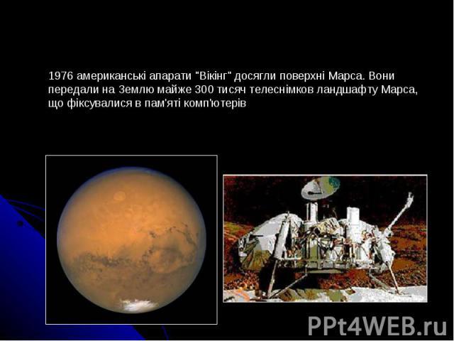 """1976 американські апарати """"Вікінг"""" досягли поверхні Марса. Вони передали на Землю майже 300 тисяч телеснімков ландшафту Марса, що фіксувалися в пам'яті комп'ютерів"""