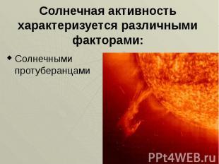 Солнечная активность характеризуется различными факторами: Солнечными протуберан
