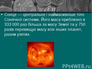 Сонце — центральне і наймасивніше тіло Сонячної системи. Його маса приблизно в 3