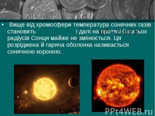 Вище від хромосфери температура сонячних газів становить і далі на протязі багат