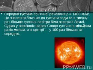 Середня густина сонячної речовини ρ ≈ 1400 кг/м³. Це значення близьке до густини