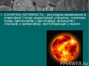 СОНЯЧНА АКТИВНІСТЬ - регулярне виникнення в атмосфері Сонця характерних утворень
