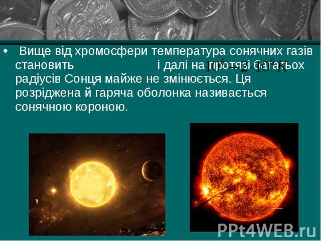 Вище від хромосфери температура сонячних газів становить і далі на протязі багатьох радіусів Сонця майже не змінюється. Ця розріджена й гаряча оболонка називається сонячною короною. Вище від хромосфери температура сонячних газів становить і далі на …