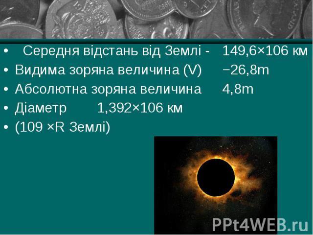 Середня відстань від Землі - 149,6×106 км Середня відстань від Землі - 149,6×106 км Видима зоряна величина (V) −26,8m Абсолютна зоряна величина 4,8m Діаметр 1,392×106 км (109 ×R Землі)