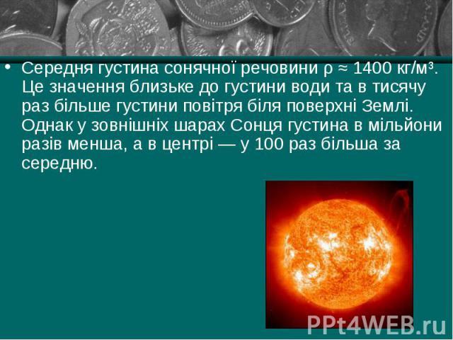 Середня густина сонячної речовини ρ ≈ 1400 кг/м³. Це значення близьке до густини води та в тисячу раз більше густини повітря біля поверхні Землі. Однак у зовнішніх шарах Сонця густина в мільйони разів менша, а в центрі — у 100 раз більша за середню.…