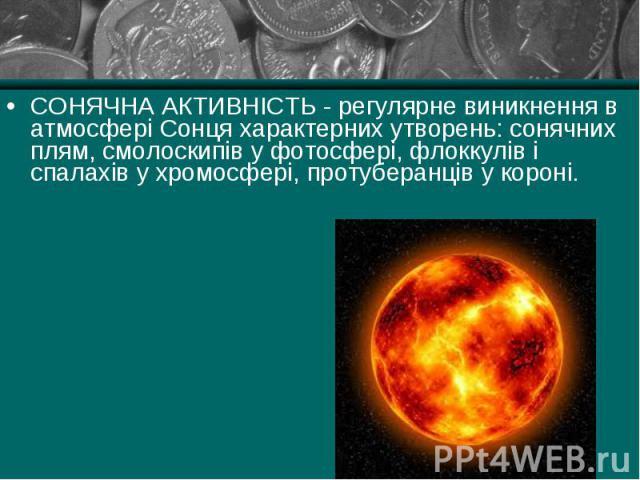 СОНЯЧНА АКТИВНІСТЬ - регулярне виникнення в атмосфері Сонця характерних утворень: сонячних плям, смолоскипів у фотосфері, флоккулів і спалахів у хромосфері, протуберанців у короні. СОНЯЧНА АКТИВНІСТЬ - регулярне виникнення в атмосфері Сонця характер…