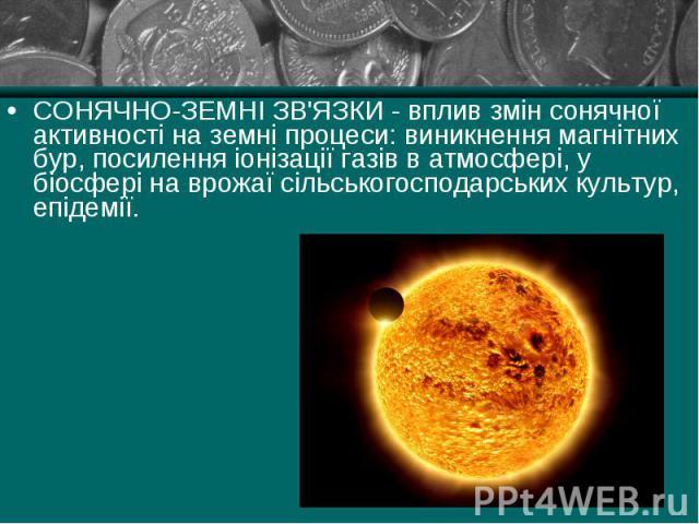 СОНЯЧНО-ЗЕМНІ ЗВ'ЯЗКИ - вплив змін сонячної активності на земні процеси: виникнення магнітних бур, посилення іонізації газів в атмосфері, у біосфері на врожаї сільськогосподарських культур, епідемії. СОНЯЧНО-ЗЕМНІ ЗВ'ЯЗКИ - вплив змін сонячної актив…