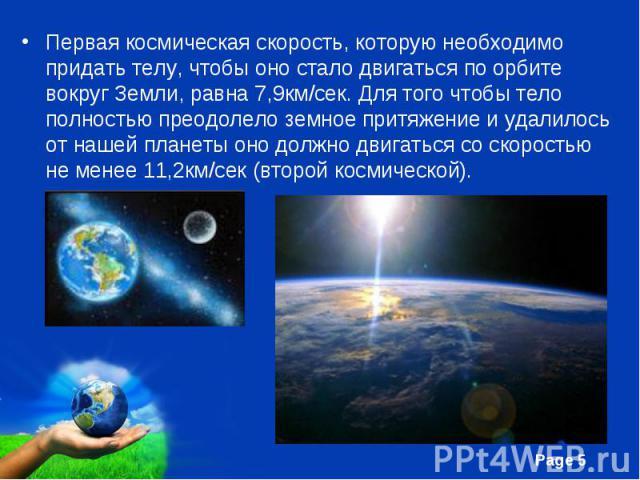 Первая космическая скорость, которую необходимо придать телу, чтобы оно стало двигаться по орбите вокруг Земли, равна 7,9км/сек. Для того чтобы тело полностью преодолело земное притяжение и удалилось от нашей планеты оно должно двигаться со скорость…