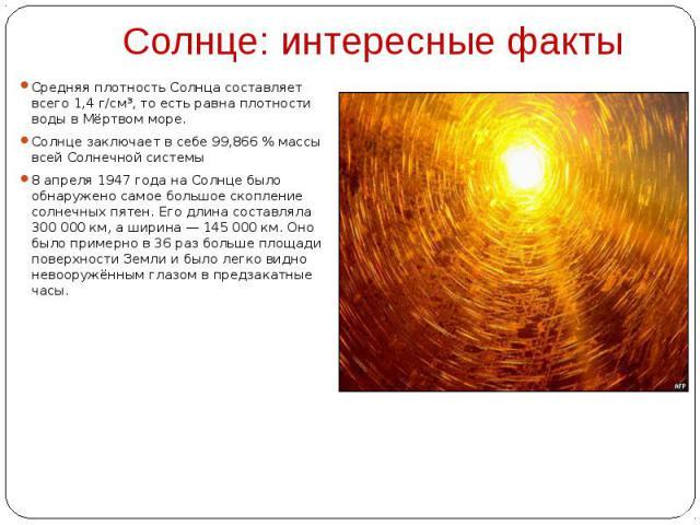 Солнце: интересные факты Средняя плотность Солнца составляет всего 1,4 г/см³, то есть равна плотности воды в Мёртвом море. Солнце заключает в себе 99,866 % массы всей Солнечной системы 8 апреля 1947 года на Солнце было обнаружено самое большое скопл…