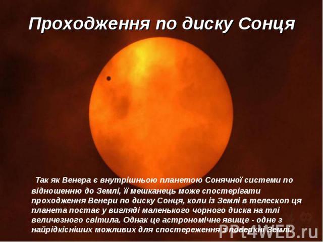 Так як Венера є внутрішньою планетою Сонячної системи по відношенню до Землі, її мешканець може спостерігати проходження Венери по диску Сонця, коли із Землі в телескоп ця планета постає у вигляді маленького чорного диска на тлі величезного світила.…
