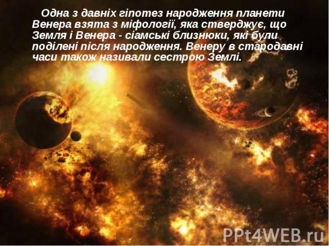 Одна з давніх гіпотез народження планети Венера взята з міфології, яка стверджує, що Земля і Венера - сіамські близнюки, які були поділені після народження. Венеру в стародавні часи також називали сестрою Землі. Одна з давніх гіпотез народження план…