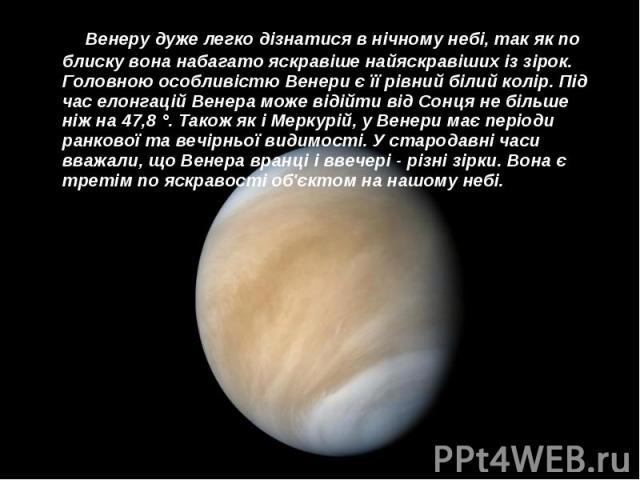 Венеру дуже легко дізнатися в нічному небі, так як по блиску вона набагато яскравіше найяскравіших із зірок. Головною особливістю Венери є її рівний білий колір. Під час елонгацій Венера може відійти від Сонця не більше ніж на 47,8 °. Також як і Мер…