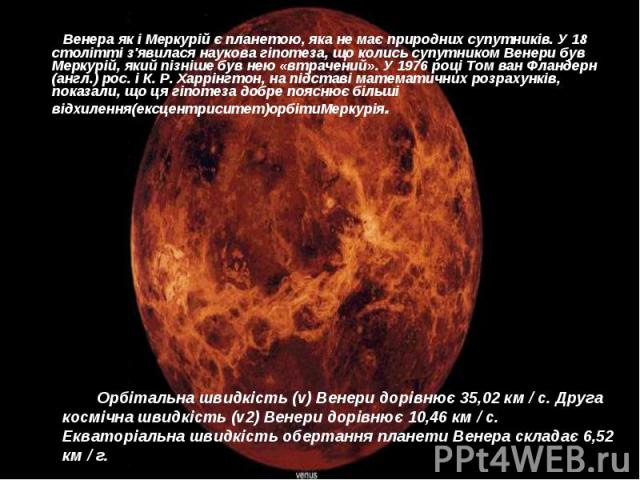Венера як і Меркурій є планетою, яка не має природних супутників. У 18 столітті з'явилася наукова гіпотеза, що колись супутником Венери був Меркурій, який пізніше був нею «втрачений». У 1976 році Том ван Фландерн (англ.) рос. і К. Р. Харрінгтон, на …