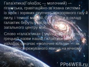 Гала ктика(Γαλαξίας— молочний)— гігантська,гравітаційно-зв'яза
