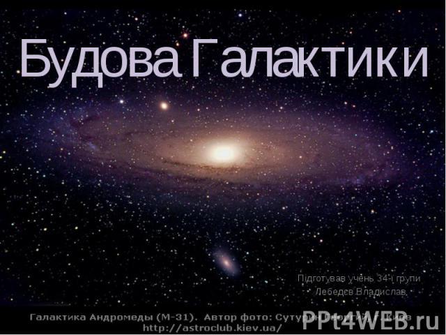 Будова Галактики Підготував учень 34-ї групи Лебедєв Владислав