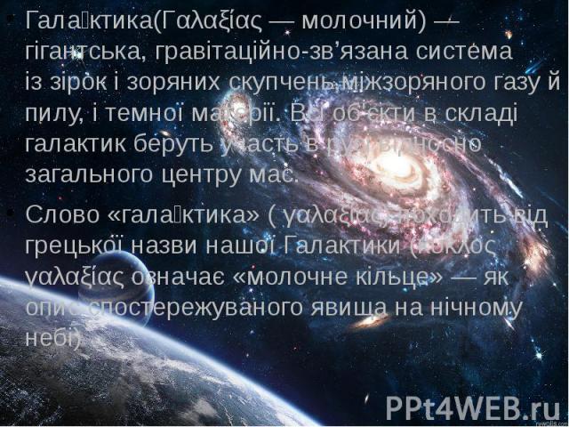 Гала ктика(Γαλαξίας— молочний)— гігантська,гравітаційно-зв'язанасистема іззірокі зоряних скупчень,міжзоряного газу й пилу, і темної матерії. Всі об'єкти в складі галактик беруть участь в русі відносно загального&n…