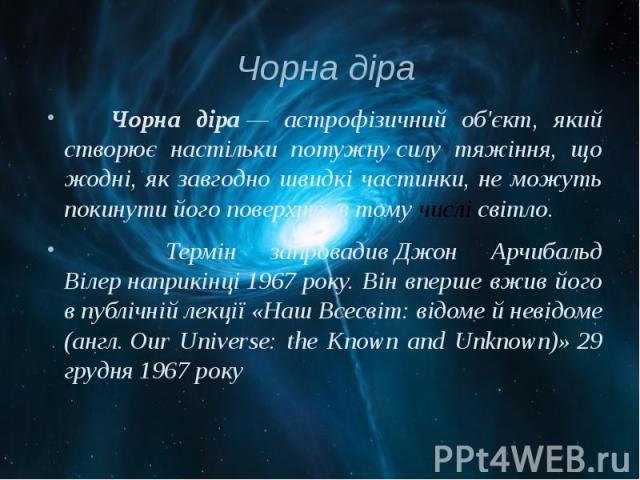 Чорна діра Чорна діра— астрофізичний об'єкт, який створює настільки потужнусилу тяжіння, що жодні, як завгодно швидкі частинки, не можуть покинути його поверхню, в тому числісвітло. Термін запровадивДжон Арчибальд Вілер…