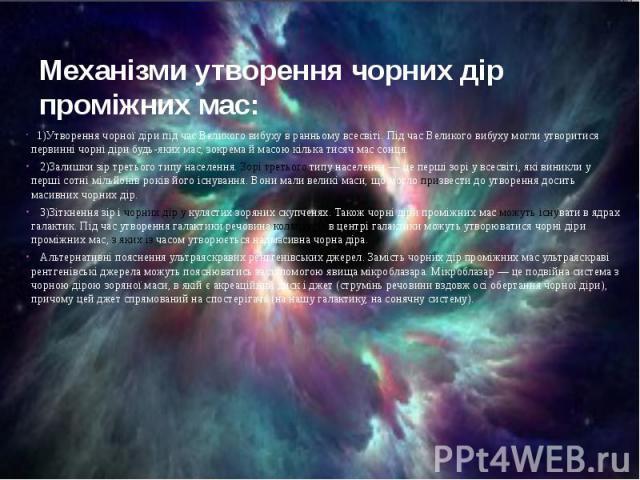 Механізми утворення чорних дір проміжних мас: 1)Утворення чорної діри під час Великого вибуху в ранньому всесвіті. Під час Великого вибуху могли утворитися первинні чорні діри будь-яких мас, зокрема й масою кілька тисяч мас сонця. 2)Залишки зір трет…