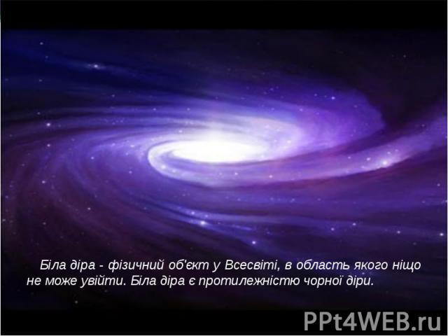 Біла діра - фізичний об'єкт у Всесвіті, в область якого ніщо не може увійти. Біла діра є протилежністю чорної діри.