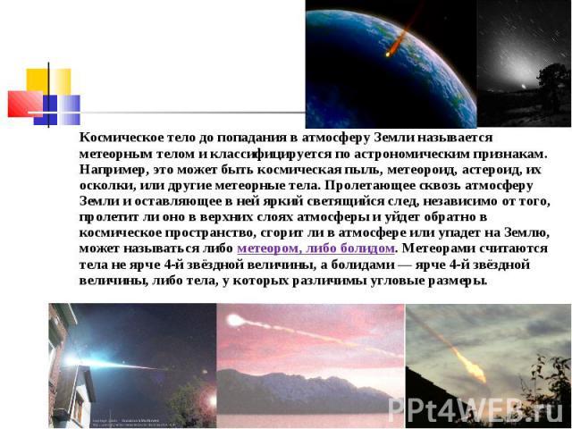 Космическое тело до попадания в атмосферу Земли называется метеорным телом и классифицируется по астрономическим признакам. Например, это может быть космическая пыль, метеороид, астероид, их осколки, или другие метеорные тела. Пролетающее сквозь атм…