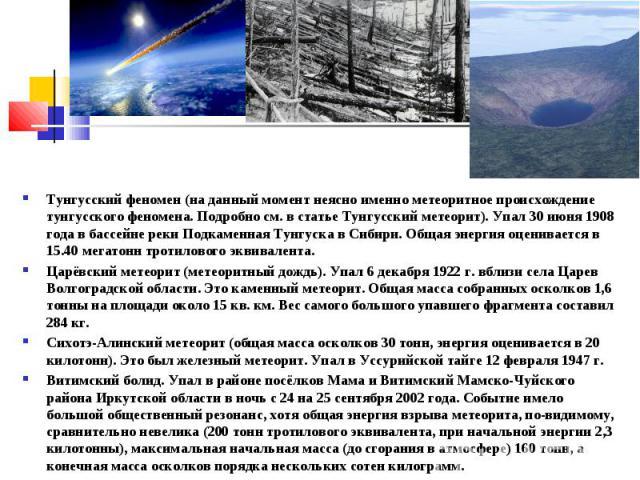 Тунгусский феномен (на данный момент неясно именно метеоритное происхождение тунгусского феномена. Подробно см. в статье Тунгусский метеорит). Упал 30 июня 1908 года в бассейне реки Подкаменная Тунгуска в Сибири. Общая энергия оценивается в 15.40 ме…