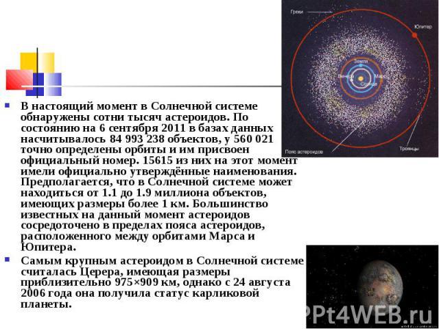 В настоящий момент в Солнечной системе обнаружены сотни тысяч астероидов. По состоянию на 6 сентября 2011 в базах данных насчитывалось 84 993 238 объектов, у 560 021 точно определены орбиты и им присвоен официальный номер. 15615 из них на этот момен…