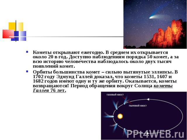 Кометы открывают ежегодно. В среднем их открывается около 20 в год. Доступно наблюдениям порядка 50комет, а за всю историю человечества наблюдалось около двух тысяч появлений комет. Кометы открывают ежегодно. В среднем их открывается около 20 …