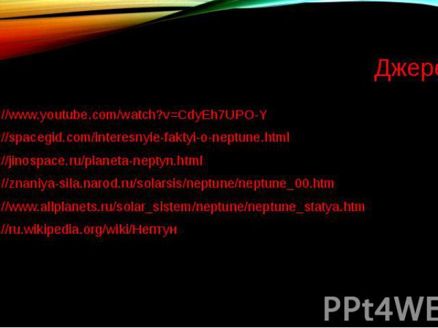 Джерела http://www.youtube.com/watch?v=CdyEh7UPO-Y http://spacegid.com/interesnyie-faktyi-o-neptune.html http://jinospace.ru/planeta-neptyn.html http://znaniya-sila.narod.ru/solarsis/neptune/neptune_00.htm http://www.allplanets.ru/solar_sistem/neptu…