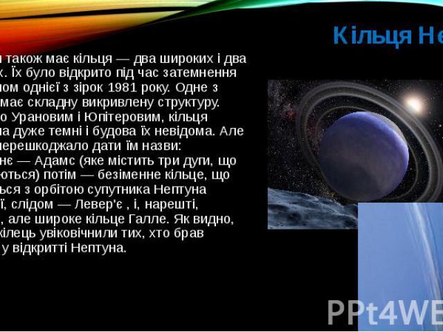 Кільця Нептуна Нептун також має кільця— два широких і два вузьких. Їх було відкрито під часзатемнення Нептуном однієї з зірок1981року. Одне з кілець має складну викривлену структуру. Подібно Урановим і Юпітеровим, кільця Непт…