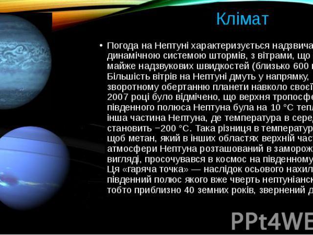 Клімат Погода на Нептуні характеризується надзвичайно динамічною системою штормів, з вітрами, що досягають майже надзвукових швидкостей (близько 600 м/с). Більшість вітрів на Нептуні дмуть у напрямку, зворотному обертанню планети навколо своєї осі.&…