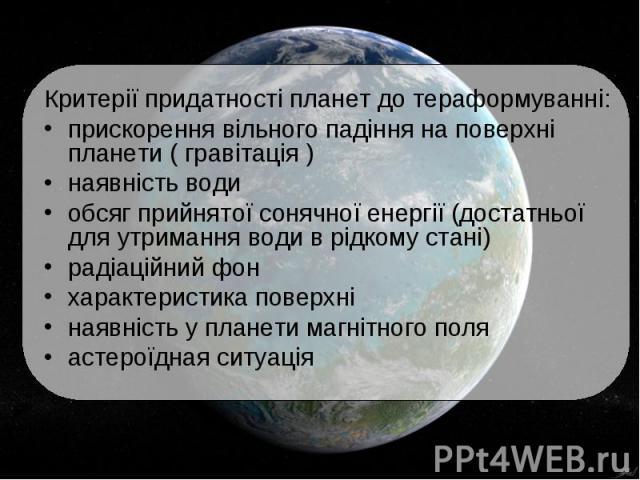 Критерії придатності планет до тераформуванні: Критерії придатності планет до тераформуванні: прискорення вільного падіння на поверхні планети ( гравітація ) наявність води обсяг прийнятої сонячної енергії (достатньої для утримання води в рідкому ст…