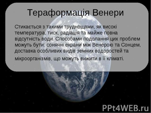 Тераформація Венери Стикається з такими труднощами, як високі температура, тиск, радіація та майже повна відсутність води. Способами подолання цих проблем можуть бути: сонячні екрани між Венерою та Сонцем, доставка особливих видів земних водоростей …
