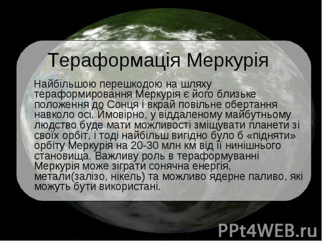 Тераформація Меркурія Найбільшою перешкодою на шляху тераформировання Меркурія є його близьке положення до Сонця і вкрай повільне обертання навколо осі. Ймовірно, у віддаленому майбутньому людство буде мати можливості зміщувати планети зі своїх орбі…