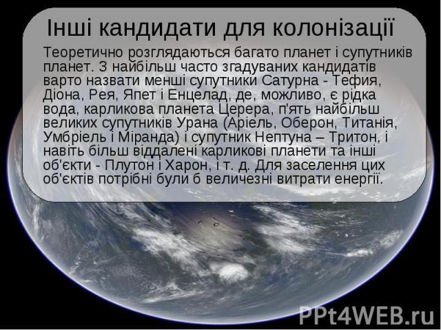 Інші кандидати для колонізації Теоретично розглядаються багато планет і супутників планет. З найбільш часто згадуваних кандидатів варто назвати менші супутники Сатурна - Тефия, Діона, Рея, Япет і Енцелад, де, можливо, є рідка вода, карликова планета…