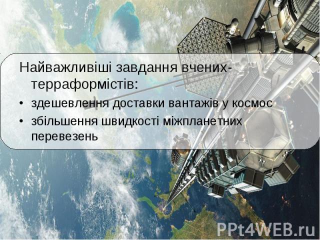 Найважливіші завдання вчених-терраформістів: Найважливіші завдання вчених-терраформістів: здешевлення доставки вантажів у космос збільшення швидкості міжпланетних перевезень