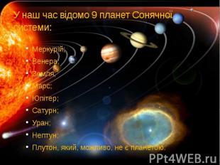 У наш час відомо 9 планет Сонячної системи: Меркурій; Венера; Земля; Марс; Юпіте